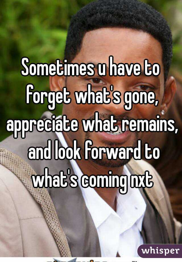 Sometimes u have to forget what's gone, appreciate what remains,  and look forward to what's coming nxt