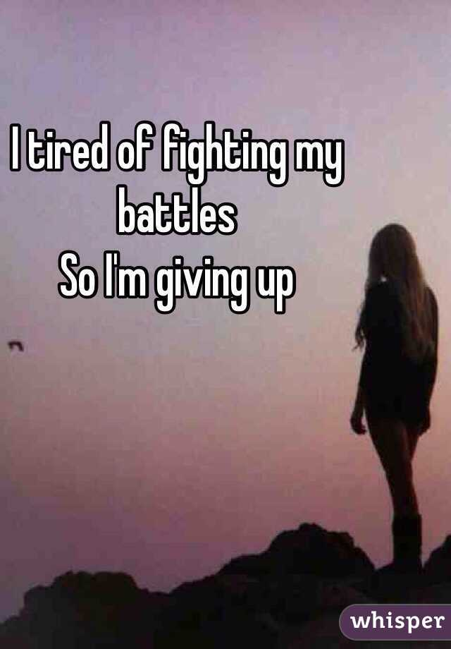 I tired of fighting my battles  So I'm giving up