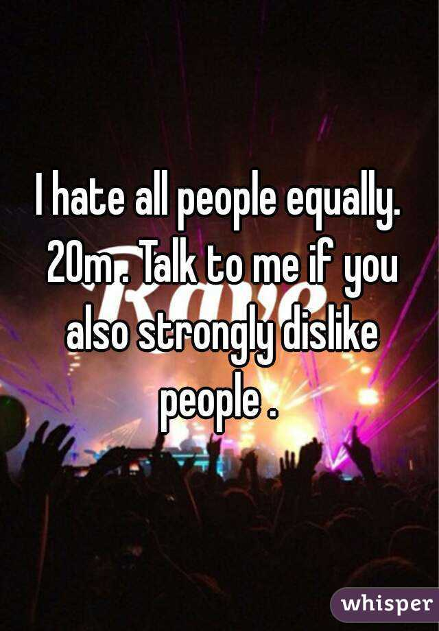 I hate all people equally. 20m . Talk to me if you also strongly dislike people .