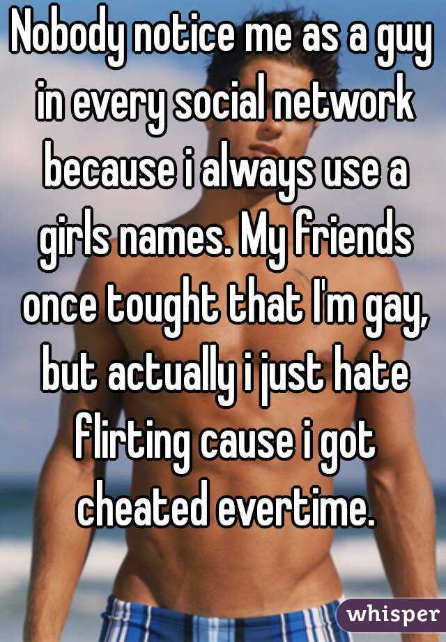 Nobody notice me as a guy in every social network because i always use a girls names. My friends once tought that I'm gay, but actually i just hate flirting cause i got cheated evertime.