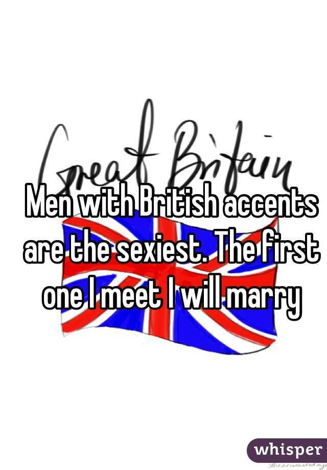 Men with British accents are the sexiest. The first one I meet I will marry