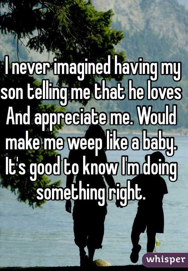 I never imagined having my son telling me that he loves And appreciate me. Would make me weep like a baby. It's good to know I'm doing something right.