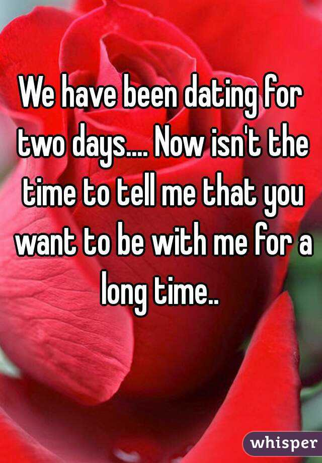 We have been dating for two days.... Now isn't the time to tell me that you want to be with me for a long time..
