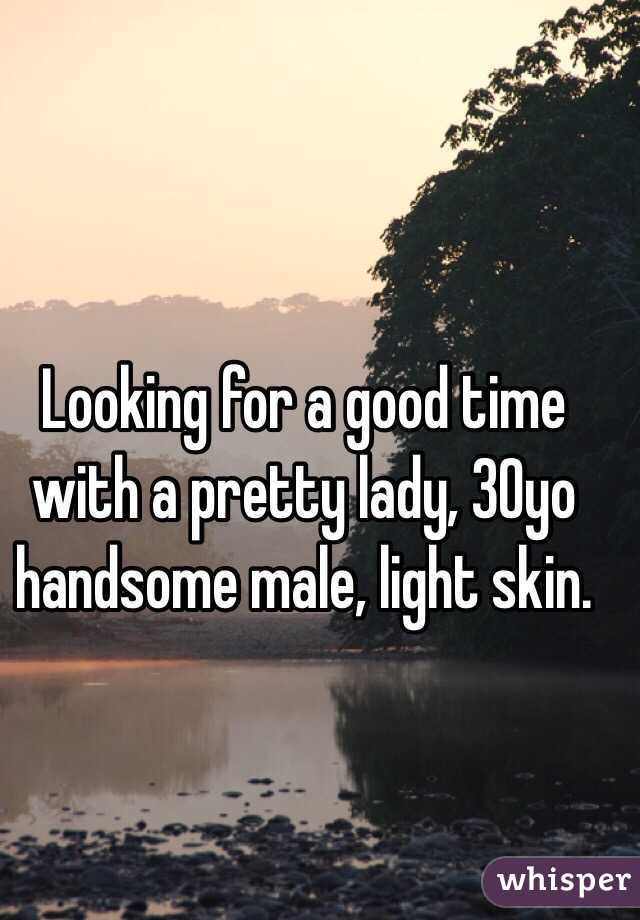Looking for a good time with a pretty lady, 30yo handsome male, light skin.