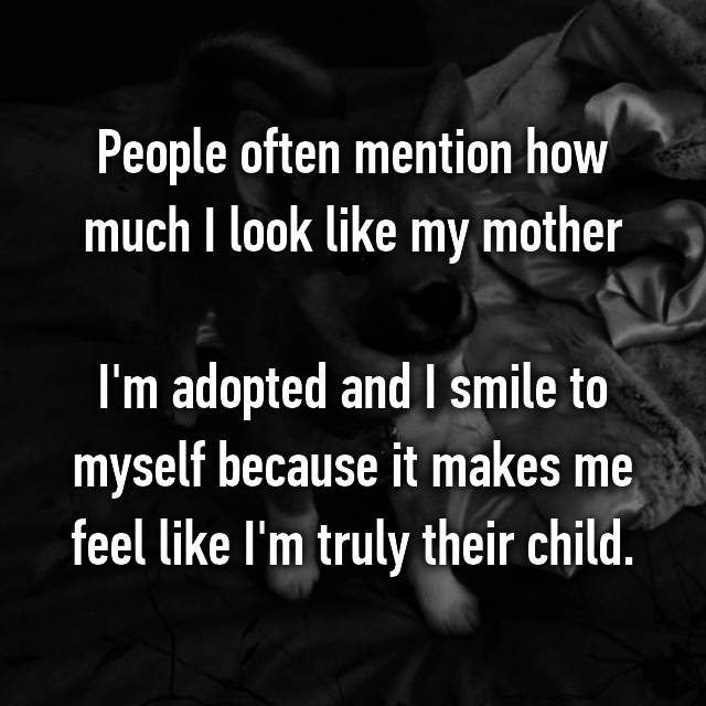 People often mention how much I look like my mother  I'm adopted and I smile to myself because it makes me feel like I'm truly their child.