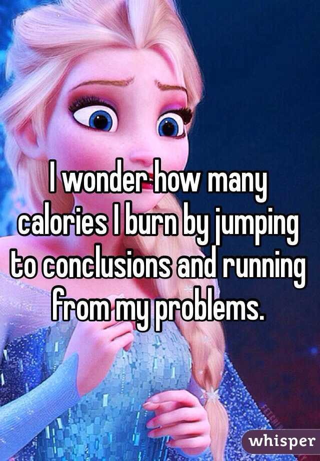 I wonder how many calories I burn by jumping to conclusions and running from my problems.