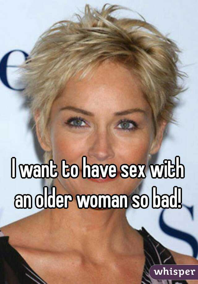 I want to have sex with an older woman so bad!
