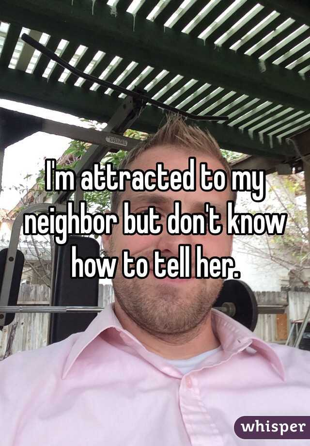 I'm attracted to my neighbor but don't know how to tell her.