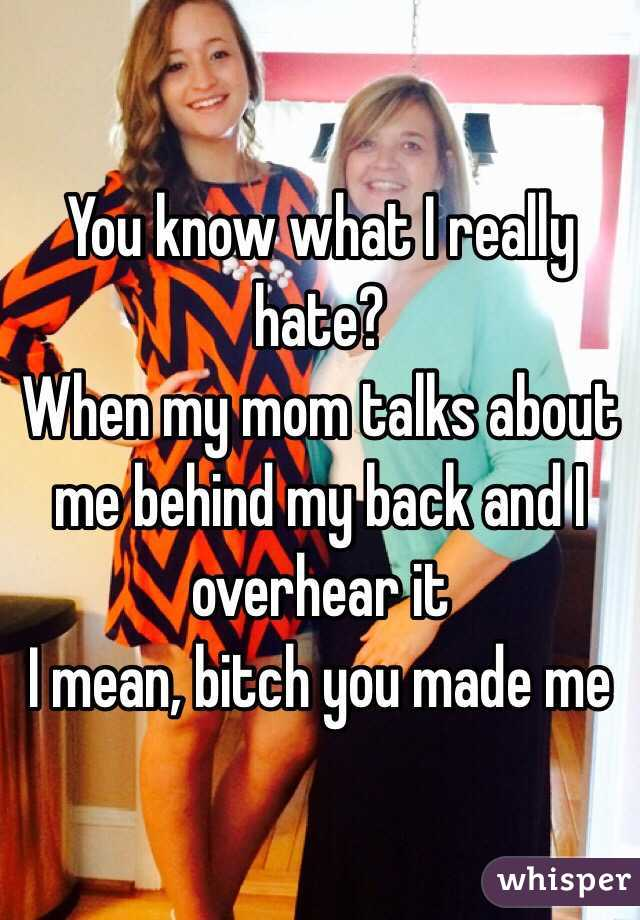 You know what I really hate? When my mom talks about me behind my back and I overhear it I mean, bitch you made me