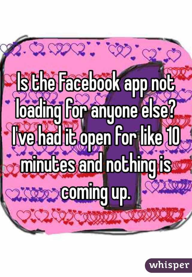 Is the Facebook app not loading for anyone else?  I've had it open for like 10 minutes and nothing is coming up.