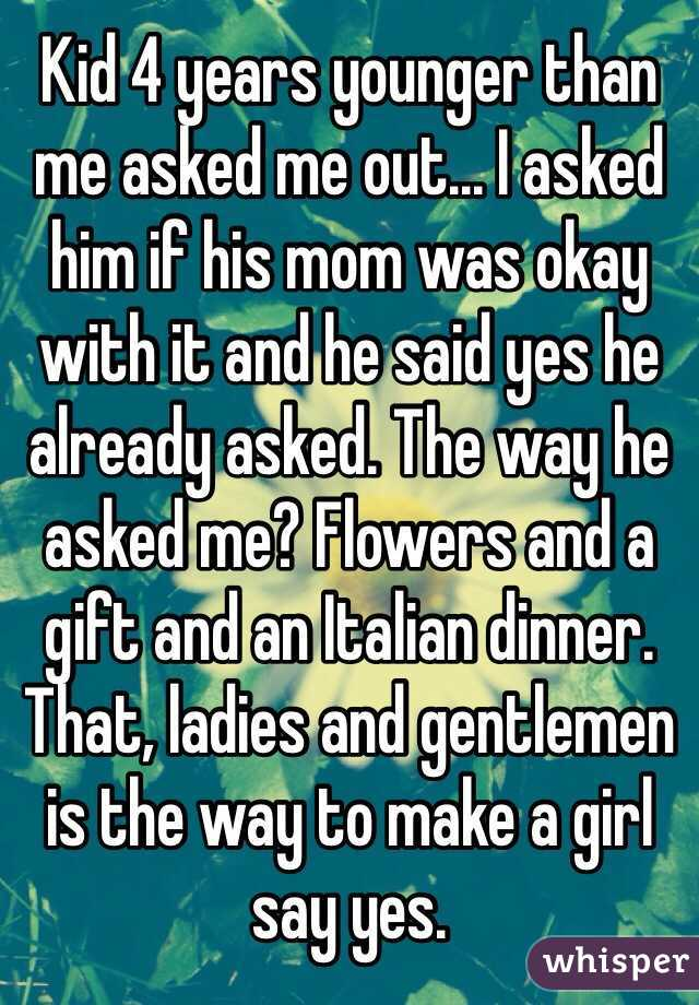 Kid 4 years younger than me asked me out... I asked him if his mom was okay with it and he said yes he already asked. The way he asked me? Flowers and a gift and an Italian dinner. That, ladies and gentlemen is the way to make a girl say yes.