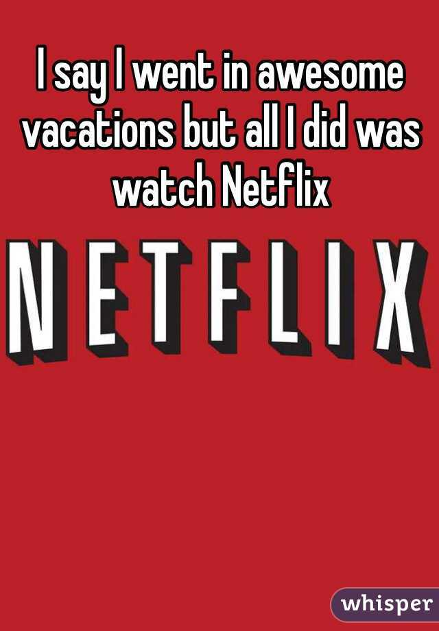 I say I went in awesome vacations but all I did was watch Netflix