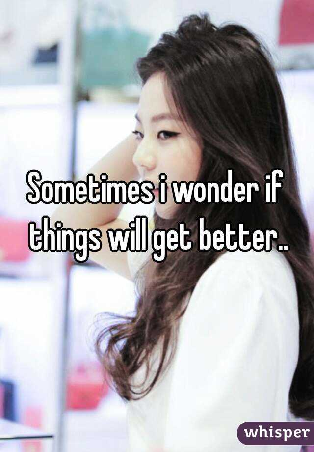 Sometimes i wonder if things will get better..