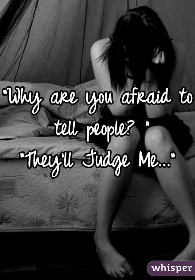 """Why are you afraid to tell people? "" ""They'll Judge Me..."""