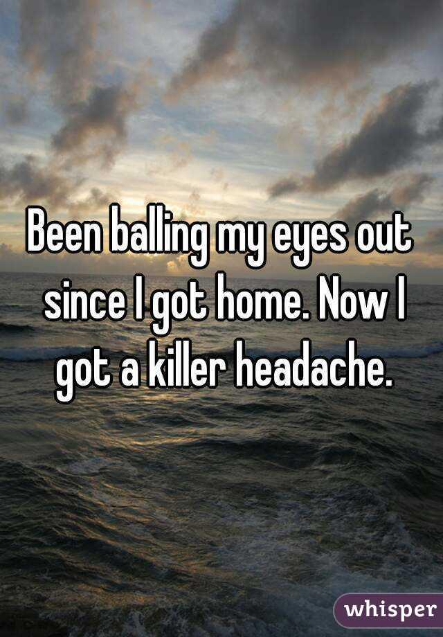 Been balling my eyes out since I got home. Now I got a killer headache.