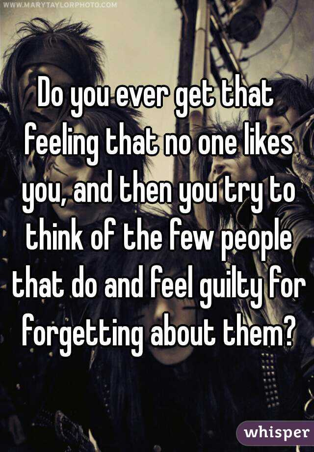 Do you ever get that feeling that no one likes you, and then you try to think of the few people that do and feel guilty for forgetting about them?