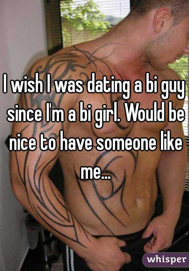 I wish I was dating a bi guy since I'm a bi girl. Would be nice to have someone like me...