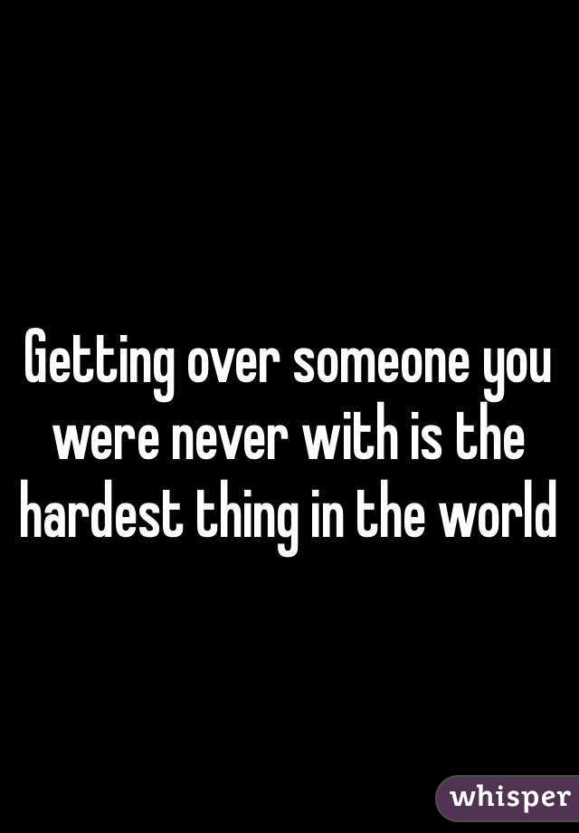 Getting over someone you were never with is the hardest thing in the world