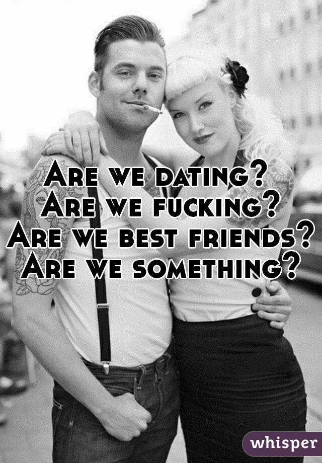 Are we dating?  Are we fucking? Are we best friends? Are we something?