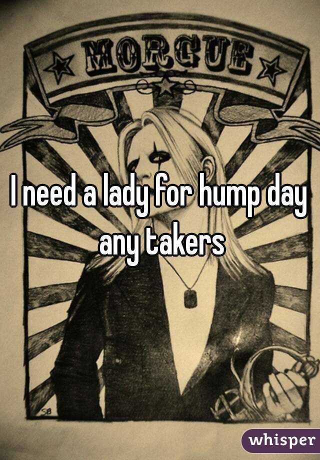 I need a lady for hump day any takers