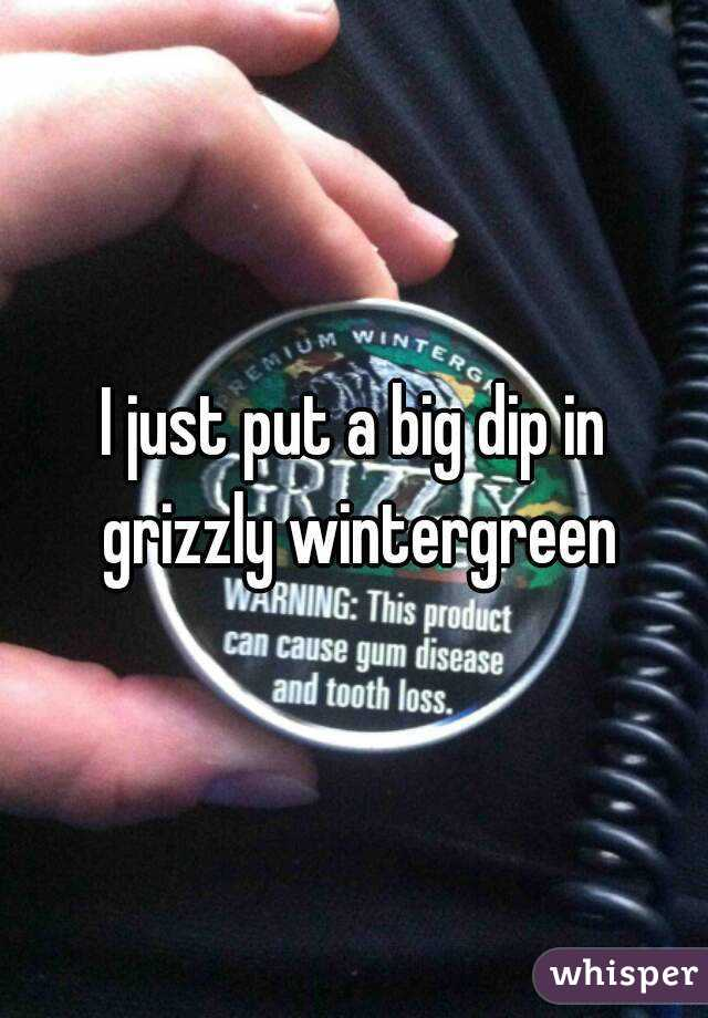 I just put a big dip in grizzly wintergreen