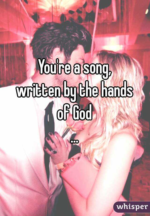 You're a song, written by the hands of God ...