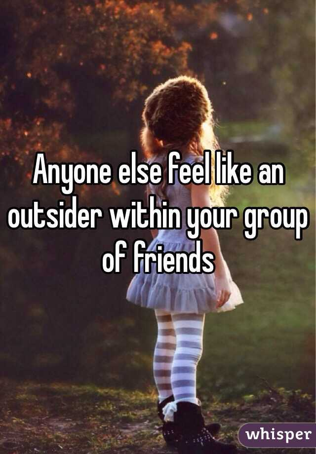Anyone else feel like an outsider within your group of friends