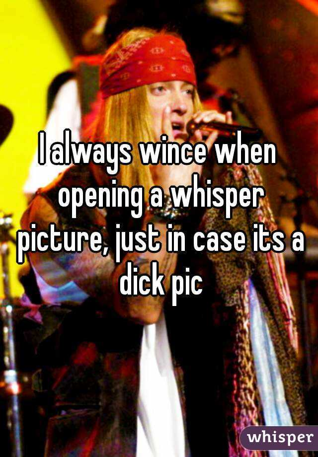 I always wince when opening a whisper picture, just in case its a dick pic