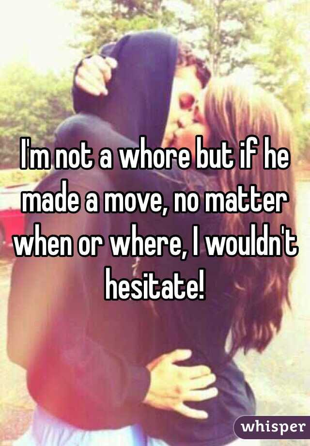 I'm not a whore but if he made a move, no matter when or where, I wouldn't hesitate!