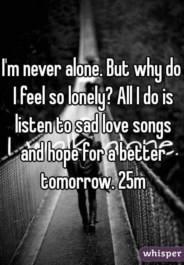 I'm never alone. But why do I feel so lonely? All I do is listen to sad love songs and hope for a better tomorrow. 25m