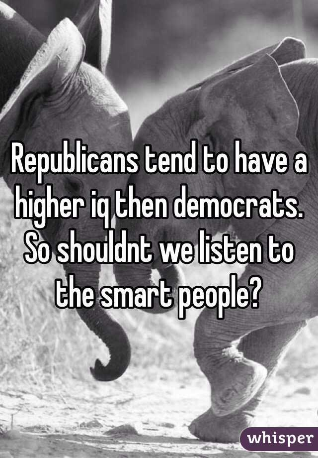 Republicans tend to have a higher iq then democrats. So shouldnt we listen to the smart people?