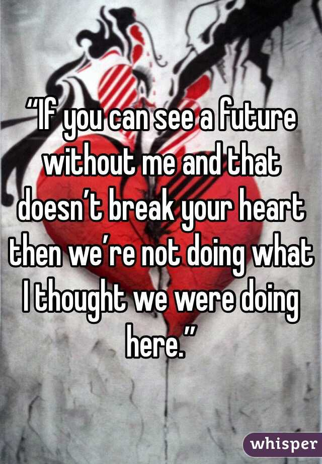 """""""If you can see a future without me and that doesn't break your heart then we're not doing what I thought we were doing here."""""""
