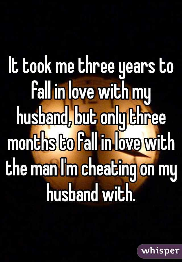 It took me three years to fall in love with my husband, but only three months to fall in love with the man I'm cheating on my husband with.