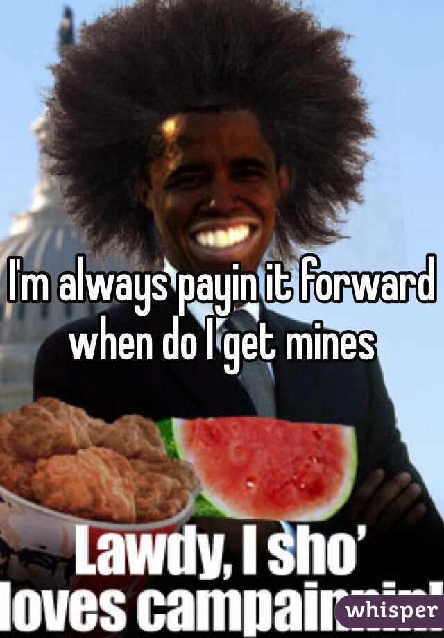 I'm always payin it forward when do I get mines