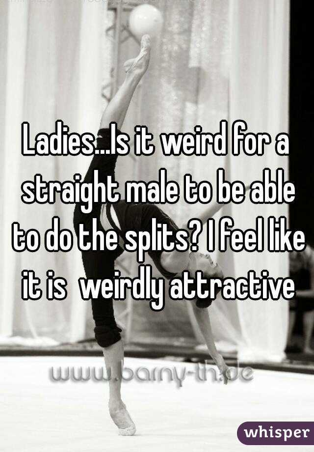 Ladies...Is it weird for a straight male to be able to do the splits? I feel like it is  weirdly attractive