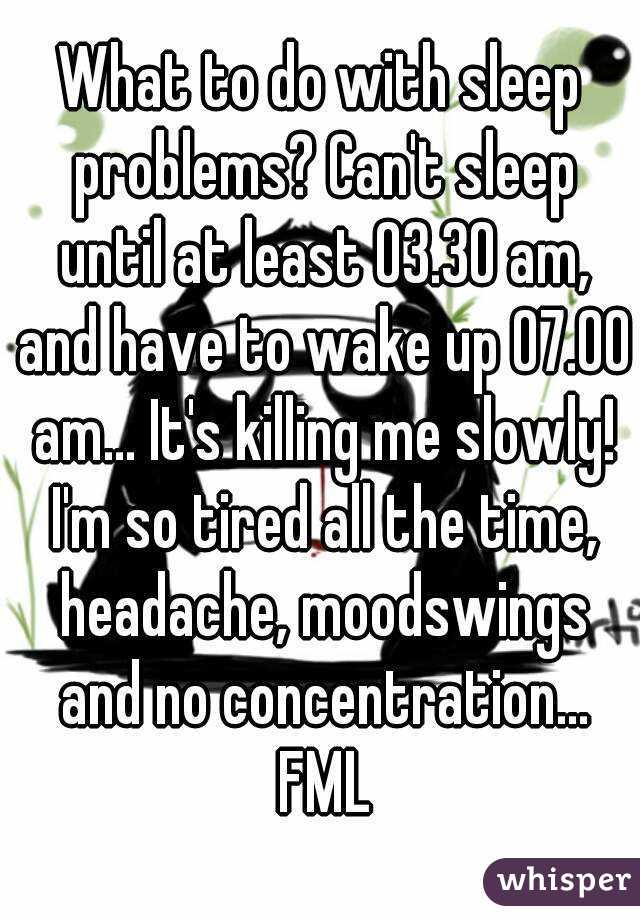 What to do with sleep problems? Can't sleep until at least 03.30 am, and have to wake up 07.00 am... It's killing me slowly! I'm so tired all the time, headache, moodswings and no concentration... FML