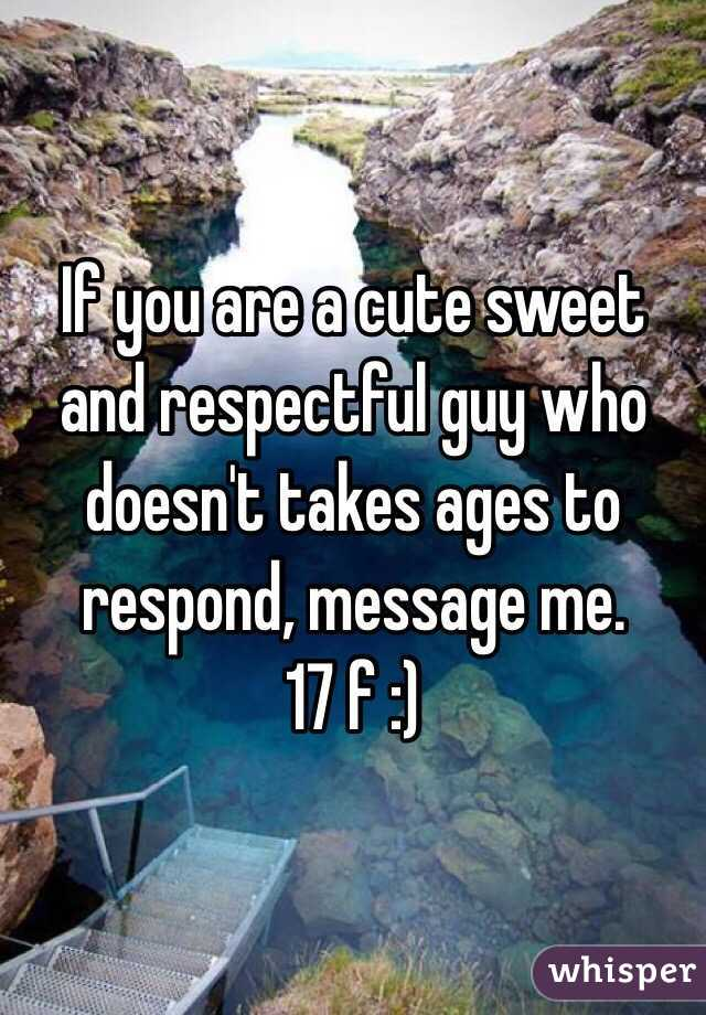 If you are a cute sweet and respectful guy who doesn't takes ages to respond, message me.  17 f :)