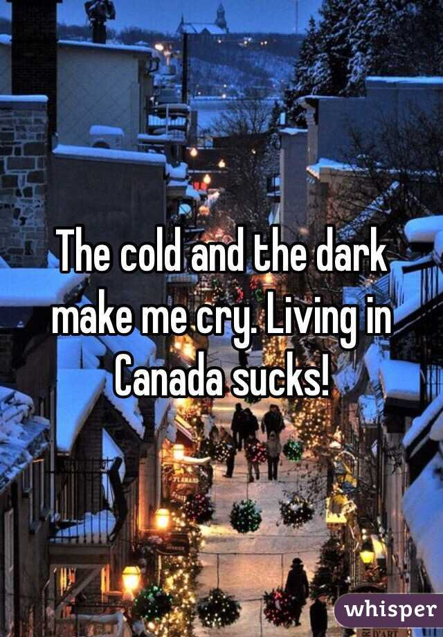 The cold and the dark make me cry. Living in Canada sucks!
