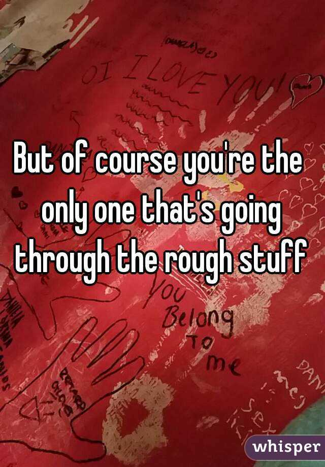 But of course you're the only one that's going through the rough stuff