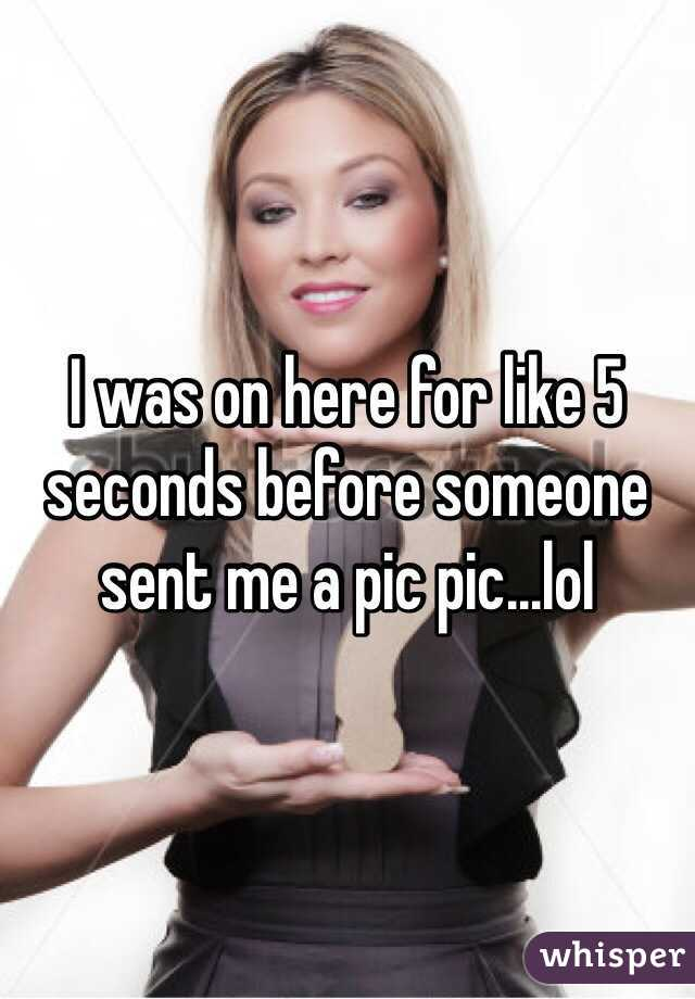 I was on here for like 5 seconds before someone sent me a pic pic...lol