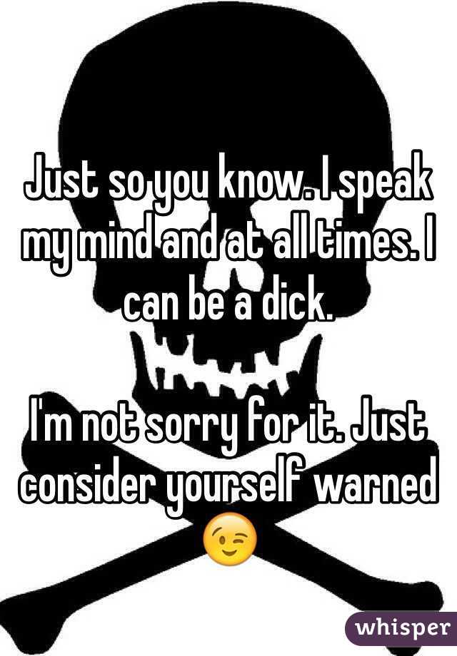 Just so you know. I speak my mind and at all times. I can be a dick.   I'm not sorry for it. Just consider yourself warned 😉