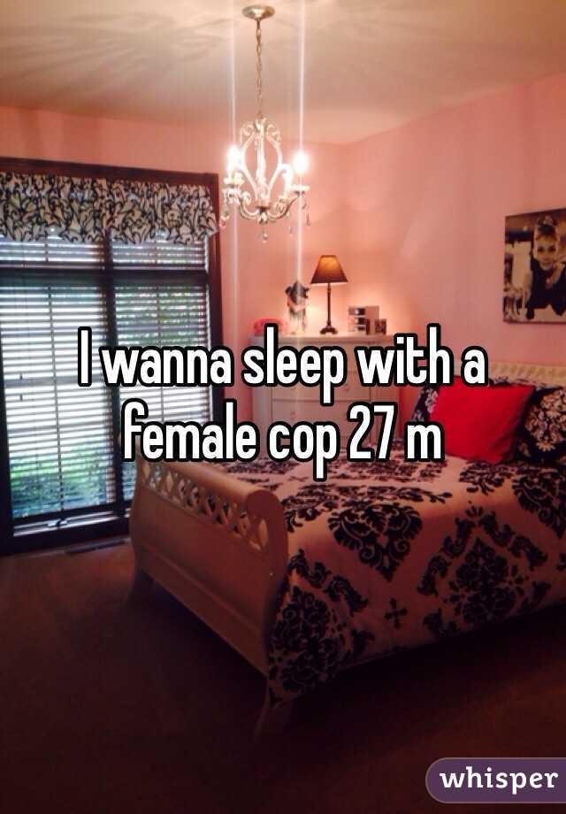 I wanna sleep with a female cop 27 m