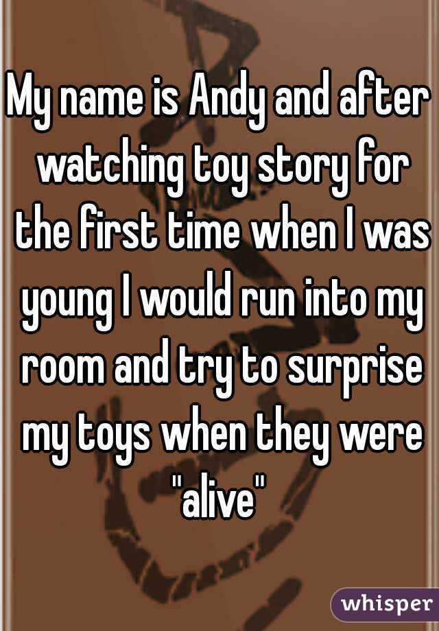 """My name is Andy and after watching toy story for the first time when I was young I would run into my room and try to surprise my toys when they were """"alive"""""""