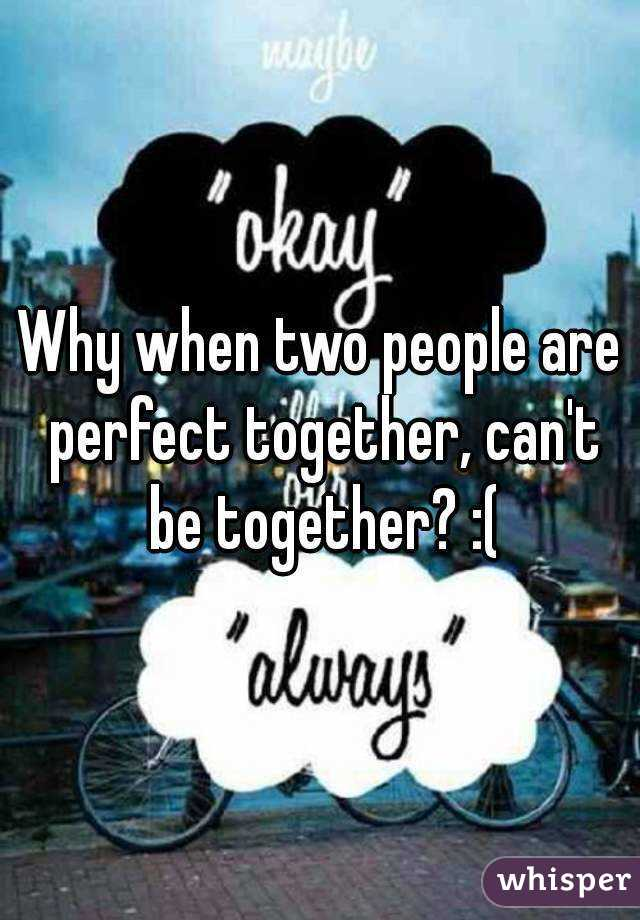 Why when two people are perfect together, can't be together? :(