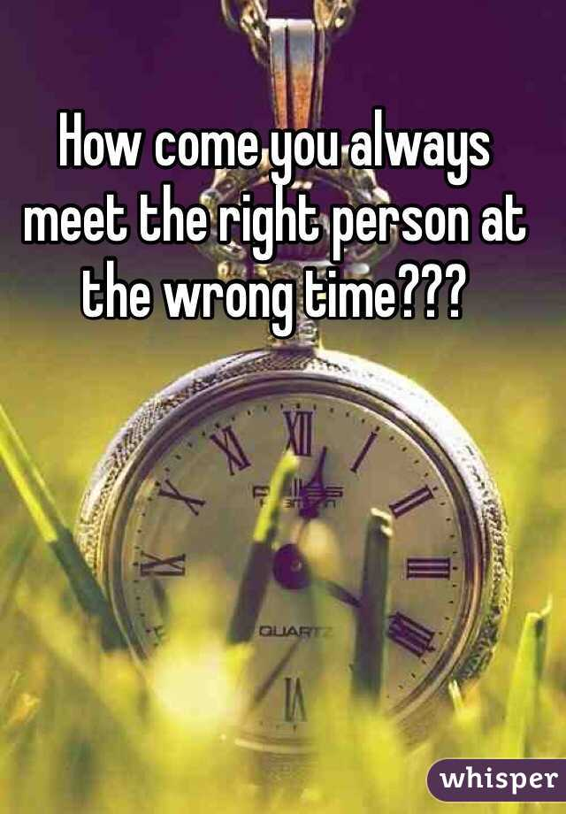 How come you always meet the right person at the wrong time???
