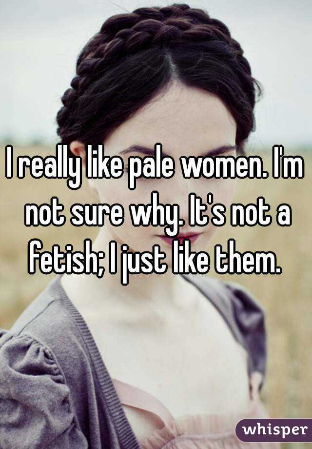 I really like pale women. I'm not sure why. It's not a fetish; I just like them.