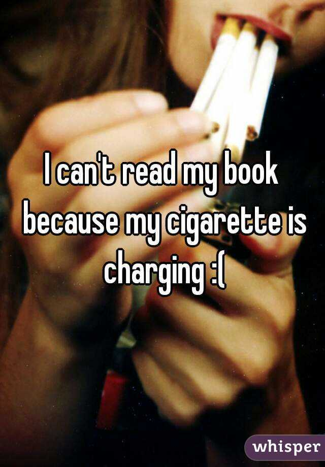 I can't read my book because my cigarette is charging :(
