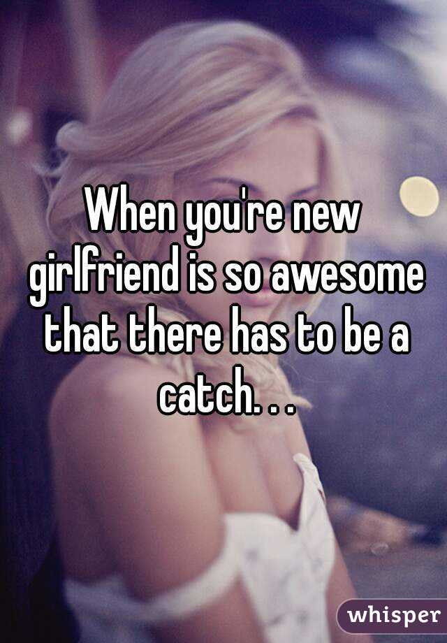 When you're new girlfriend is so awesome that there has to be a catch. . .