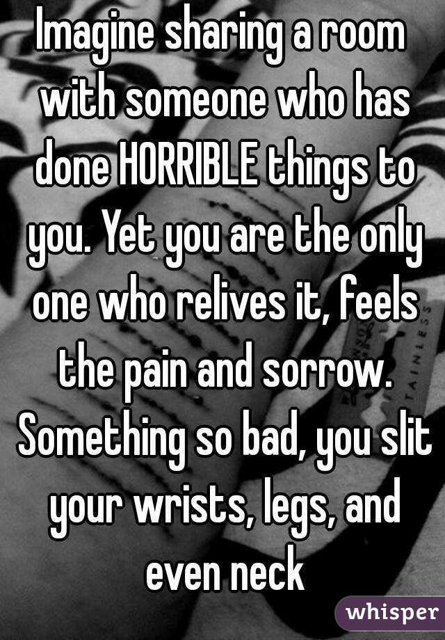 Imagine sharing a room with someone who has done HORRIBLE things to you. Yet you are the only one who relives it, feels the pain and sorrow. Something so bad, you slit your wrists, legs, and even neck