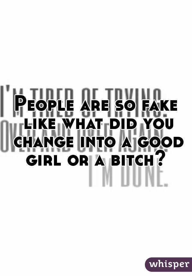 People are so fake like what did you change into a good girl or a bitch?